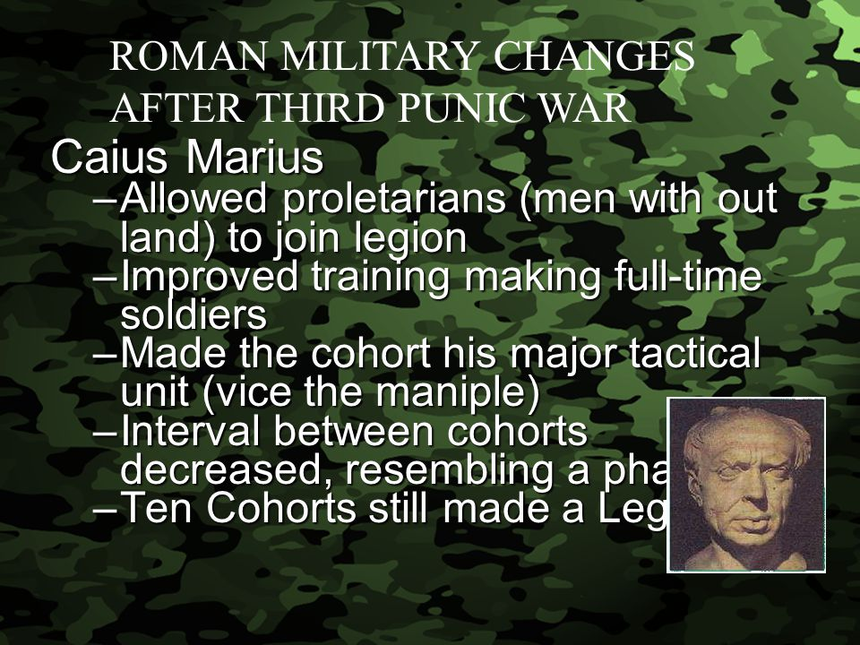Slide 9 Caius Marius –Allowed proletarians (men with out land) to join legion –Improved training making full-time soldiers –Made the cohort his major tactical unit (vice the maniple) –Interval between cohorts decreased, resembling a phalanx –Ten Cohorts still made a Legion ROMAN MILITARY CHANGES AFTER THIRD PUNIC WAR