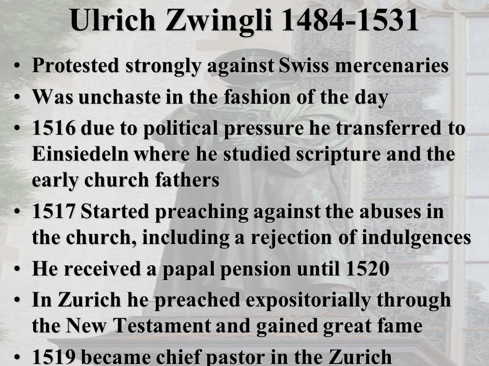 Ulrich Zwingli 1484-1531 Protested strongly against Swiss mercenariesProtested strongly against Swiss mercenaries Was unchaste in the fashion of the dayWas unchaste in the fashion of the day 1516 due to political pressure he transferred to Einsiedeln where he studied scripture and the early church fathers1516 due to political pressure he transferred to Einsiedeln where he studied scripture and the early church fathers 1517 Started preaching against the abuses in the church, including a rejection of indulgences1517 Started preaching against the abuses in the church, including a rejection of indulgences He received a papal pension until 1520He received a papal pension until 1520 In Zurich he preached expositorially through the New Testament and gained great fameIn Zurich he preached expositorially through the New Testament and gained great fame 1519 became chief pastor in the Zurich Grossmünster, the primary Swiss church1519 became chief pastor in the Zurich Grossmünster, the primary Swiss church