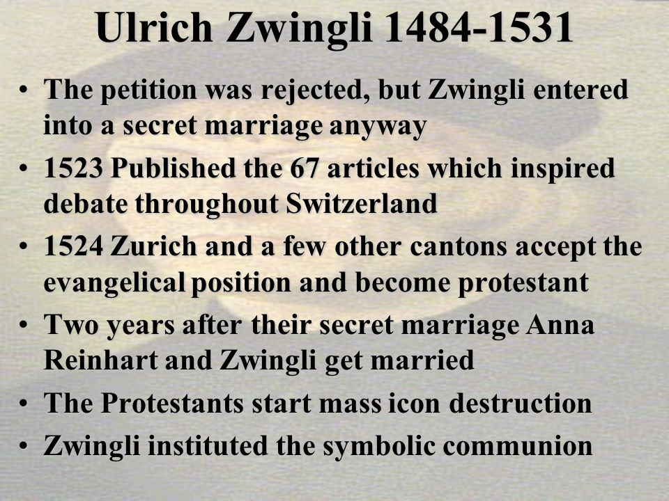 Ulrich Zwingli 1484-1531 The petition was rejected, but Zwingli entered into a secret marriage anywayThe petition was rejected, but Zwingli entered into a secret marriage anyway 1523 Published the 67 articles which inspired debate throughout Switzerland1523 Published the 67 articles which inspired debate throughout Switzerland 1524 Zurich and a few other cantons accept the evangelical position and become protestant1524 Zurich and a few other cantons accept the evangelical position and become protestant Two years after their secret marriage Anna Reinhart and Zwingli get marriedTwo years after their secret marriage Anna Reinhart and Zwingli get married The Protestants start mass icon destructionThe Protestants start mass icon destruction Zwingli instituted the symbolic communionZwingli instituted the symbolic communion