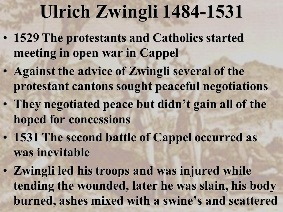 Ulrich Zwingli 1484-1531 1529 The protestants and Catholics started meeting in open war in Cappel1529 The protestants and Catholics started meeting in