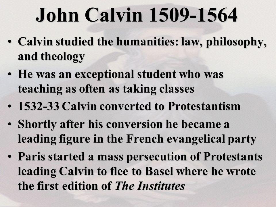 John Calvin 1509-1564 Calvin studied the humanities: law, philosophy, and theologyCalvin studied the humanities: law, philosophy, and theology He was