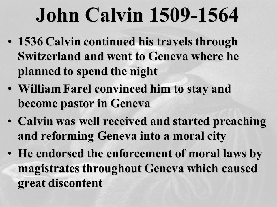 John Calvin 1509-1564 1536 Calvin continued his travels through Switzerland and went to Geneva where he planned to spend the night1536 Calvin continued his travels through Switzerland and went to Geneva where he planned to spend the night William Farel convinced him to stay and become pastor in GenevaWilliam Farel convinced him to stay and become pastor in Geneva Calvin was well received and started preaching and reforming Geneva into a moral cityCalvin was well received and started preaching and reforming Geneva into a moral city He endorsed the enforcement of moral laws by magistrates throughout Geneva which caused great discontentHe endorsed the enforcement of moral laws by magistrates throughout Geneva which caused great discontent