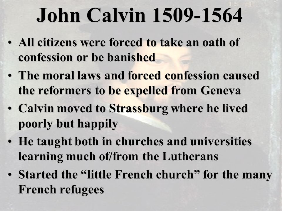 John Calvin 1509-1564 All citizens were forced to take an oath of confession or be banishedAll citizens were forced to take an oath of confession or be banished The moral laws and forced confession caused the reformers to be expelled from GenevaThe moral laws and forced confession caused the reformers to be expelled from Geneva Calvin moved to Strassburg where he lived poorly but happilyCalvin moved to Strassburg where he lived poorly but happily He taught both in churches and universities learning much of/from the LutheransHe taught both in churches and universities learning much of/from the Lutherans Started the little French church for the many French refugeesStarted the little French church for the many French refugees
