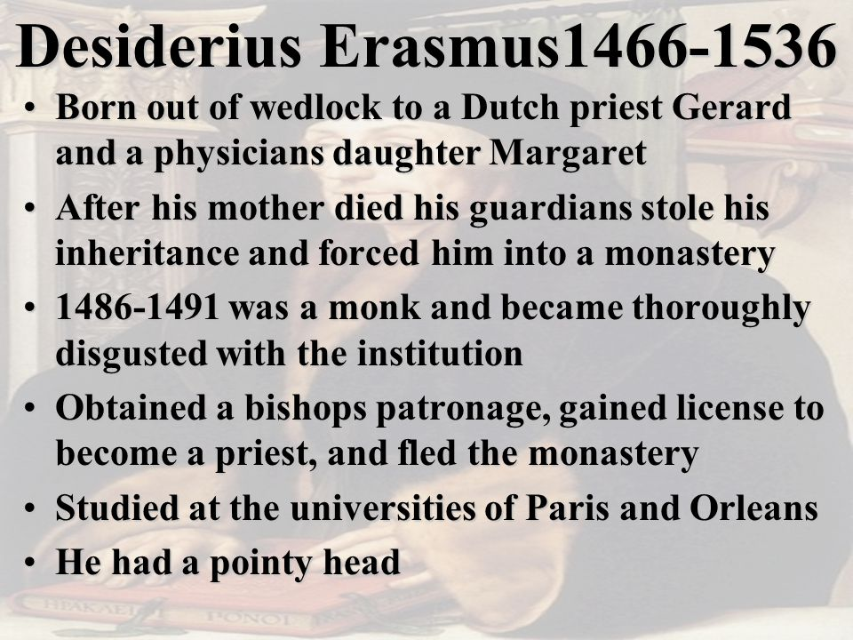 Desiderius Erasmus1466-1536 Born out of wedlock to a Dutch priest Gerard and a physicians daughter MargaretBorn out of wedlock to a Dutch priest Gerard and a physicians daughter Margaret After his mother died his guardians stole his inheritance and forced him into a monasteryAfter his mother died his guardians stole his inheritance and forced him into a monastery 1486-1491 was a monk and became thoroughly disgusted with the institution1486-1491 was a monk and became thoroughly disgusted with the institution Obtained a bishops patronage, gained license to become a priest, and fled the monasteryObtained a bishops patronage, gained license to become a priest, and fled the monastery Studied at the universities of Paris and OrleansStudied at the universities of Paris and Orleans He had a pointy headHe had a pointy head