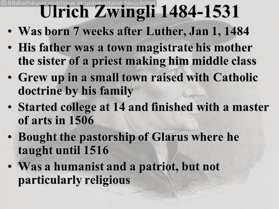 Ulrich Zwingli 1484-1531 Was born 7 weeks after Luther, Jan 1, 1484Was born 7 weeks after Luther, Jan 1, 1484 His father was a town magistrate his mot
