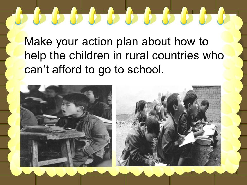 Make your action plan about how to help the children in rural countries who can't afford to go to school.