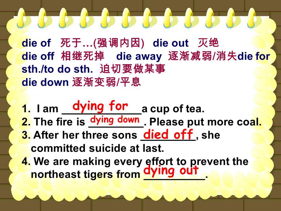 die of 死于 …( 强调内因 ) die out 灭绝 die off 相继死掉 die away 逐渐减弱 / 消失 die for sth./to do sth.