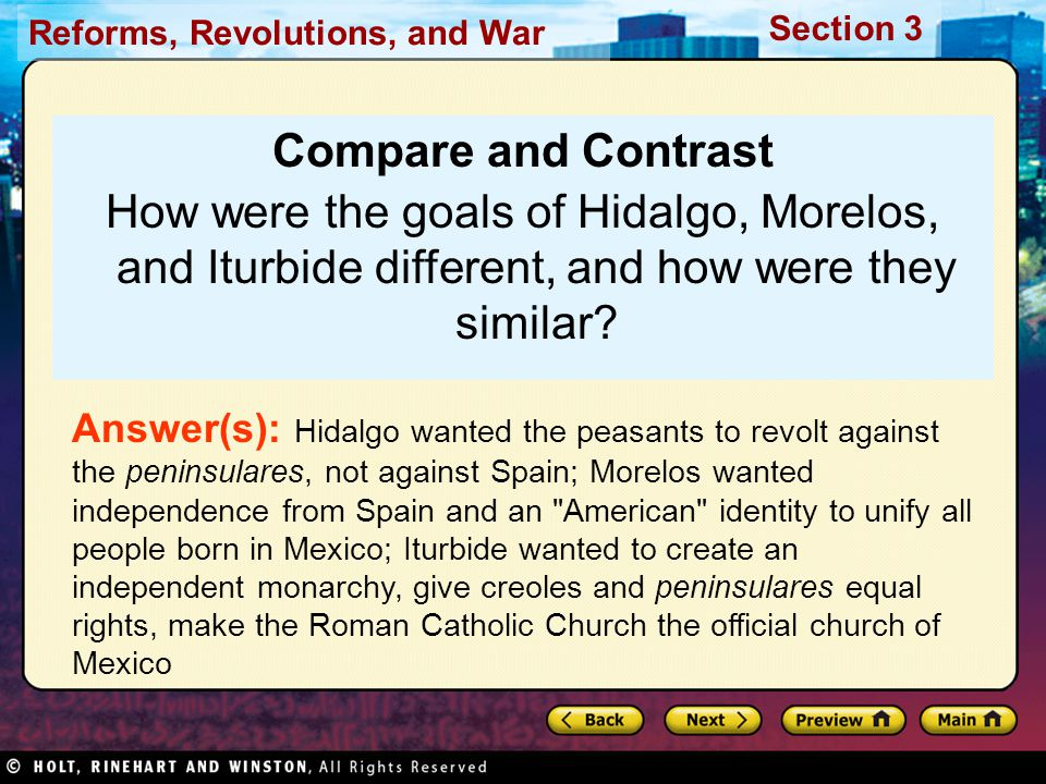 Reforms, Revolutions, and War Section 3 Compare and Contrast How were the goals of Hidalgo, Morelos, and Iturbide different, and how were they similar