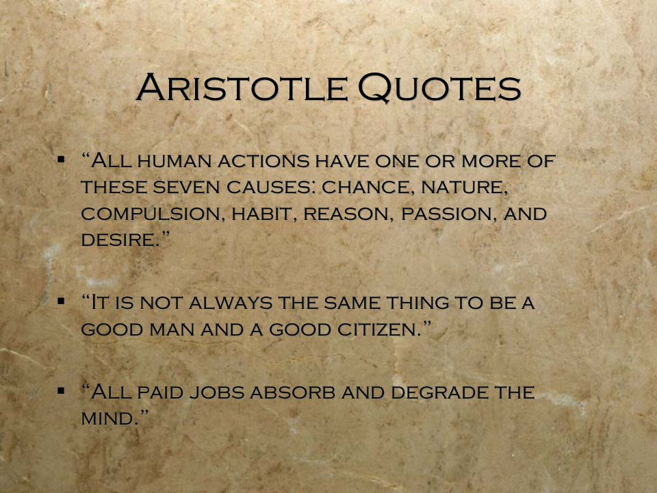 """Aristotle Quotes  """"All human actions have one or more of these seven causes: chance, nature, compulsion, habit, reason, passion, and desire.""""  """"It i"""