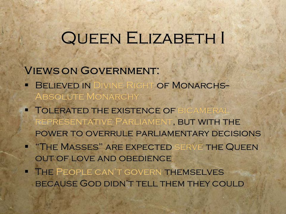 Queen Elizabeth I Views on Government:  Believed in Divine Right of Monarchs-- Absolute Monarchy  Tolerated the existence of bicameral representative Parliament, but with the power to overrule parliamentary decisions  The Masses are expected serve the Queen out of love and obedience  The People can't govern themselves because God didn't tell them they could Views on Government:  Believed in Divine Right of Monarchs-- Absolute Monarchy  Tolerated the existence of bicameral representative Parliament, but with the power to overrule parliamentary decisions  The Masses are expected serve the Queen out of love and obedience  The People can't govern themselves because God didn't tell them they could