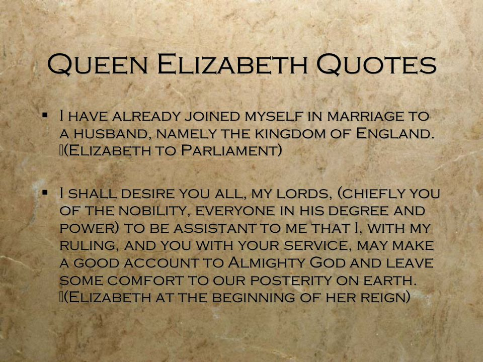 Queen Elizabeth Quotes  I have already joined myself in marriage to a husband, namely the kingdom of England. (Elizabeth to Parliament)  I shall des