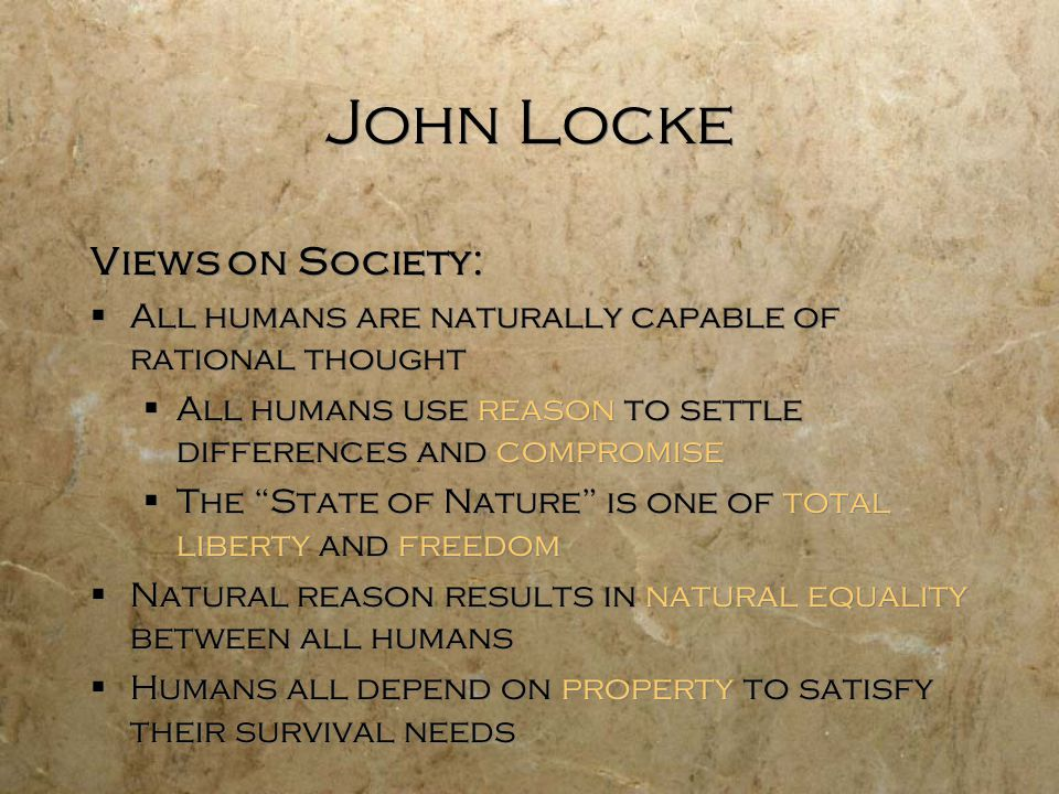 John Locke Views on Society:  All humans are naturally capable of rational thought  All humans use reason to settle differences and compromise  The State of Nature is one of total liberty and freedom  Natural reason results in natural equality between all humans  Humans all depend on property to satisfy their survival needs Views on Society:  All humans are naturally capable of rational thought  All humans use reason to settle differences and compromise  The State of Nature is one of total liberty and freedom  Natural reason results in natural equality between all humans  Humans all depend on property to satisfy their survival needs