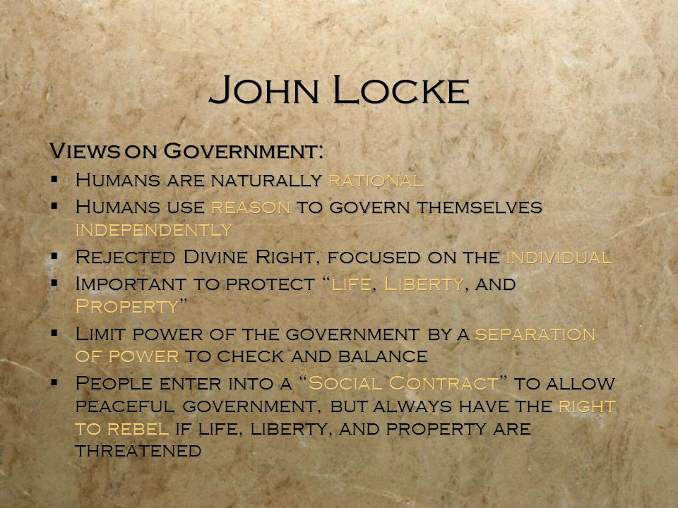 John Locke Views on Government:  Humans are naturally rational  Humans use reason to govern themselves independently  Rejected Divine Right, focuse