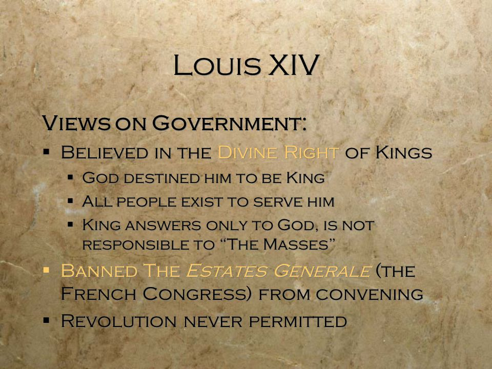Louis XIV Views on Government:  Believed in the Divine Right of Kings  God destined him to be King  All people exist to serve him  King answers on