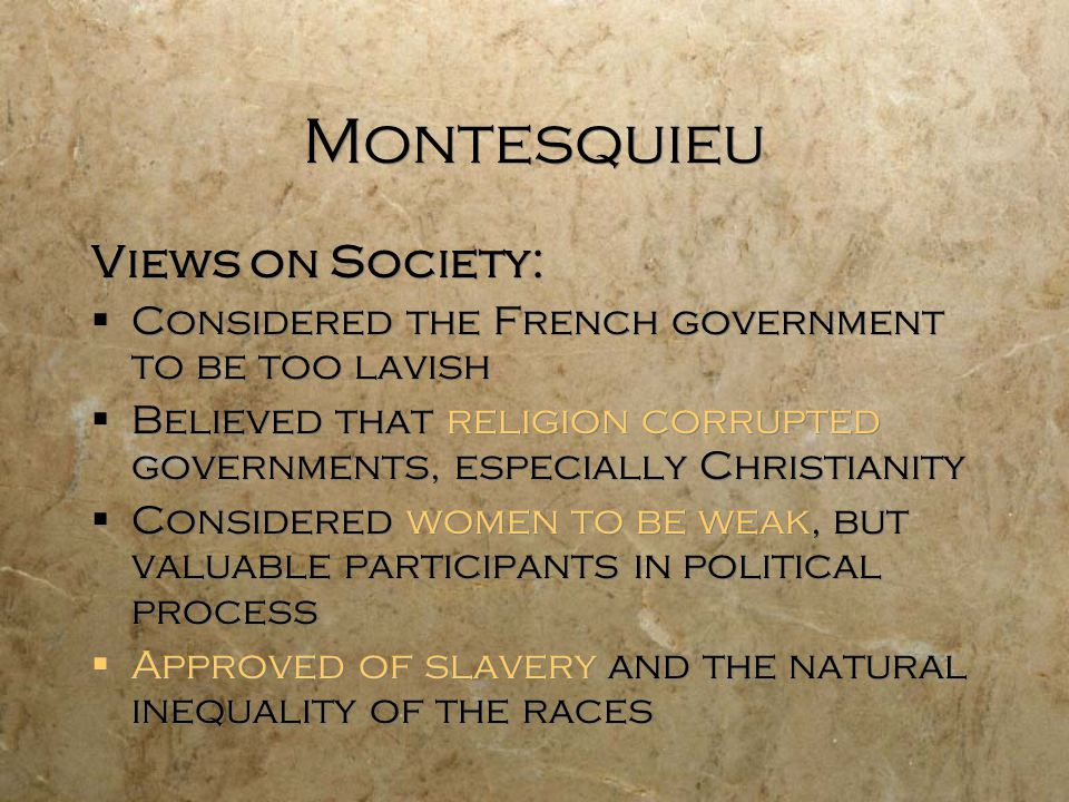 Montesquieu Views on Society:  Considered the French government to be too lavish  Believed that religion corrupted governments, especially Christianity  Considered women to be weak, but valuable participants in political process  Approved of slavery and the natural inequality of the races Views on Society:  Considered the French government to be too lavish  Believed that religion corrupted governments, especially Christianity  Considered women to be weak, but valuable participants in political process  Approved of slavery and the natural inequality of the races