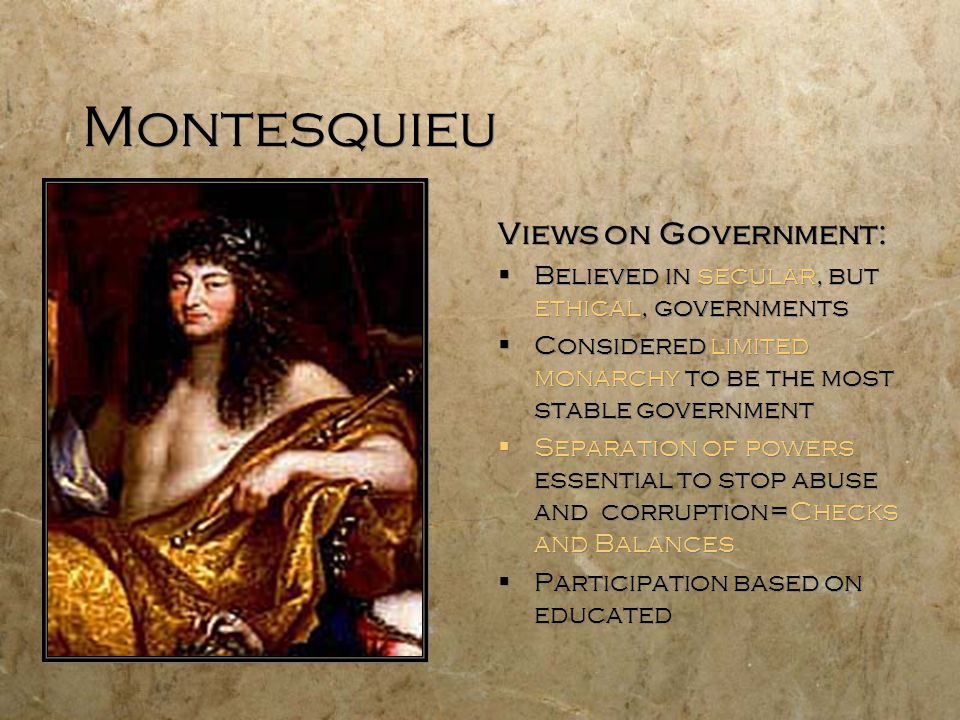 Montesquieu Views on Government:  Believed in secular, but ethical, governments  Considered limited monarchy to be the most stable government  Sepa
