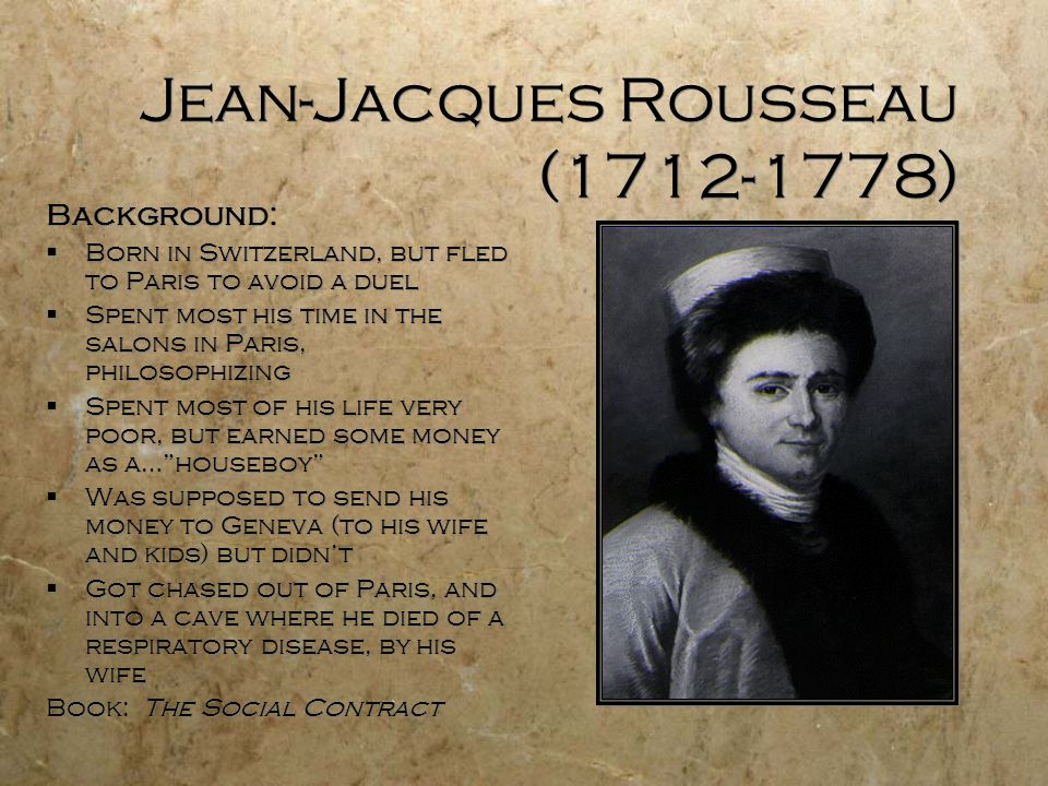 Jean-Jacques Rousseau (1712-1778) Background:  Born in Switzerland, but fled to Paris to avoid a duel  Spent most his time in the salons in Paris, philosophizing  Spent most of his life very poor, but earned some money as a… houseboy  Was supposed to send his money to Geneva (to his wife and kids) but didn't  Got chased out of Paris, and into a cave where he died of a respiratory disease, by his wife Book: The Social Contract Background:  Born in Switzerland, but fled to Paris to avoid a duel  Spent most his time in the salons in Paris, philosophizing  Spent most of his life very poor, but earned some money as a… houseboy  Was supposed to send his money to Geneva (to his wife and kids) but didn't  Got chased out of Paris, and into a cave where he died of a respiratory disease, by his wife Book: The Social Contract