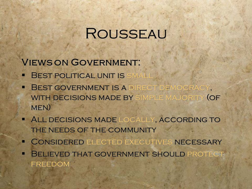 Rousseau Views on Government:  Best political unit is small  Best government is a direct democracy, with decisions made by simple majority (of men)  All decisions made locally, according to the needs of the community  Considered elected executives necessary  Believed that government should protect freedom Views on Government:  Best political unit is small  Best government is a direct democracy, with decisions made by simple majority (of men)  All decisions made locally, according to the needs of the community  Considered elected executives necessary  Believed that government should protect freedom