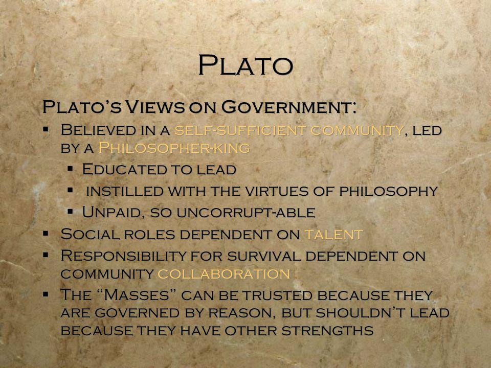 Plato Plato's Views on Government:  Believed in a self-sufficient community, led by a Philosopher-king  Educated to lead  instilled with the virtues of philosophy  Unpaid, so uncorrupt-able  Social roles dependent on talent  Responsibility for survival dependent on community collaboration  The Masses can be trusted because they are governed by reason, but shouldn't lead because they have other strengths Plato's Views on Government:  Believed in a self-sufficient community, led by a Philosopher-king  Educated to lead  instilled with the virtues of philosophy  Unpaid, so uncorrupt-able  Social roles dependent on talent  Responsibility for survival dependent on community collaboration  The Masses can be trusted because they are governed by reason, but shouldn't lead because they have other strengths