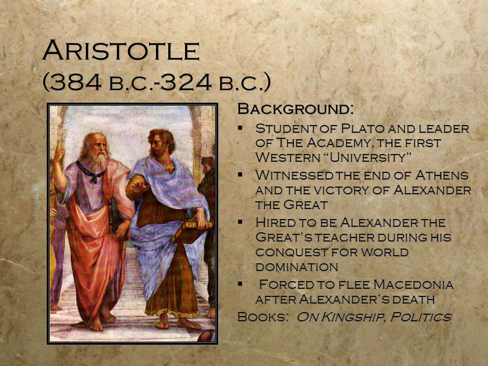 Aristotle (384 b.c.-324 b.c.) Background:  Student of Plato and leader of The Academy, the first Western University  Witnessed the end of Athens and the victory of Alexander the Great  Hired to be Alexander the Great's teacher during his conquest for world domination  Forced to flee Macedonia after Alexander's death Books: On Kingship, Politics