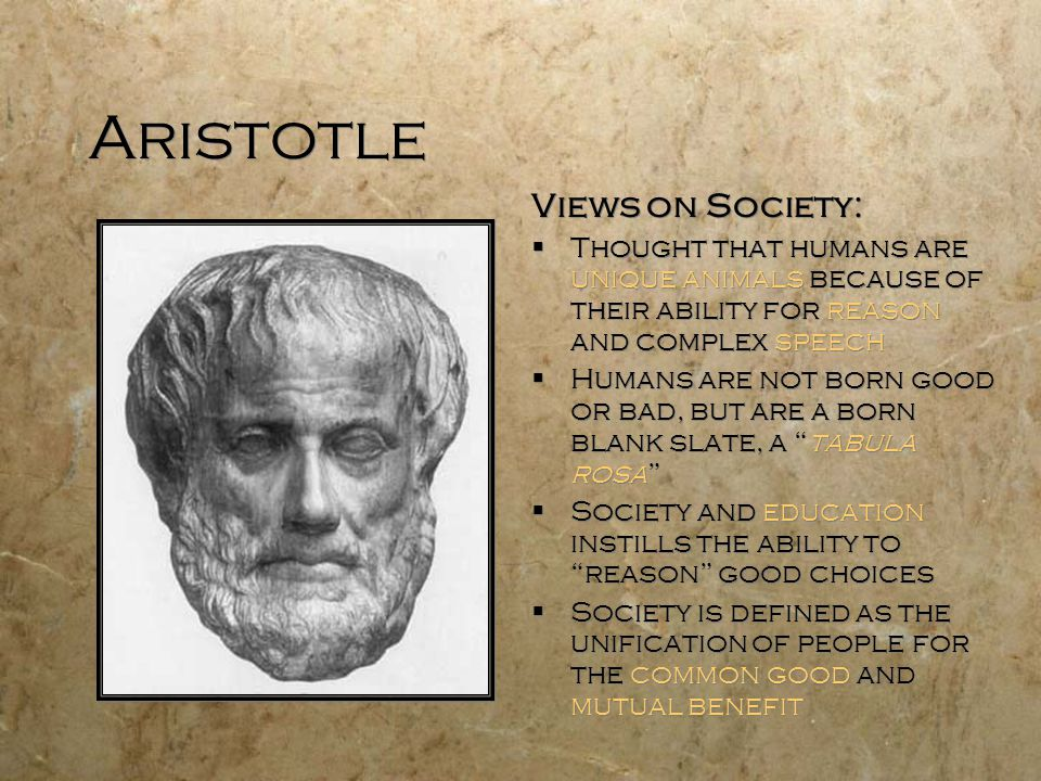 Aristotle Views on Society:  Thought that humans are unique animals because of their ability for reason and complex speech  Humans are not born good or bad, but are a born blank slate, a tabula rosa  Society and education instills the ability to reason good choices  Society is defined as the unification of people for the common good and mutual benefit