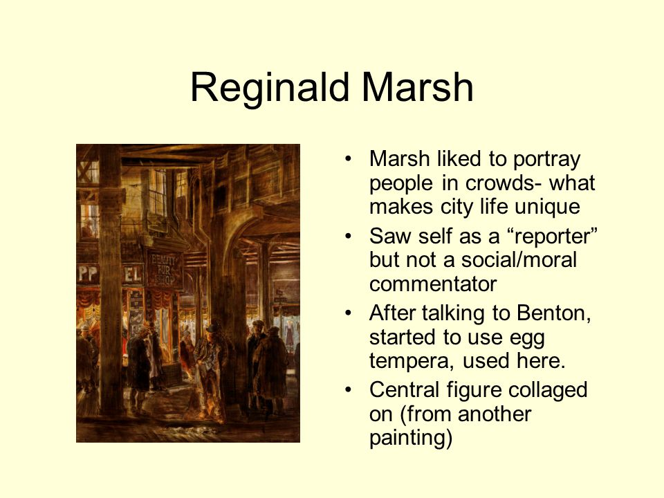 Reginald Marsh Marsh liked to portray people in crowds- what makes city life unique Saw self as a reporter but not a social/moral commentator After talking to Benton, started to use egg tempera, used here.