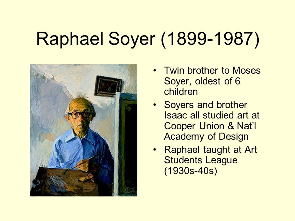Raphael Soyer ( ) Twin brother to Moses Soyer, oldest of 6 children Soyers and brother Isaac all studied art at Cooper Union & Nat'l Academy of Design Raphael taught at Art Students League (1930s-40s)