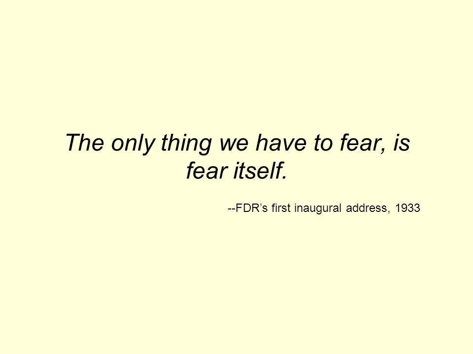 The only thing we have to fear, is fear itself. --FDR's first inaugural address, 1933