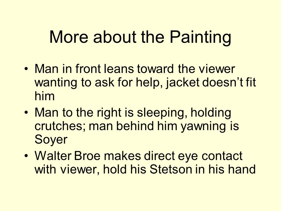 More about the Painting Man in front leans toward the viewer wanting to ask for help, jacket doesn't fit him Man to the right is sleeping, holding crutches; man behind him yawning is Soyer Walter Broe makes direct eye contact with viewer, hold his Stetson in his hand