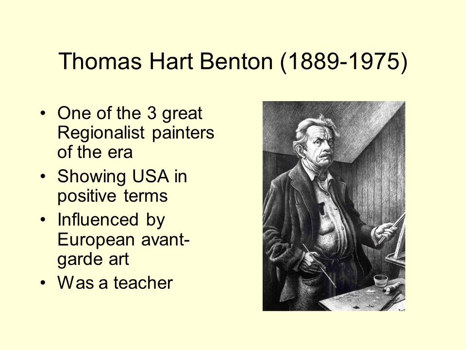Thomas Hart Benton ( ) One of the 3 great Regionalist painters of the era Showing USA in positive terms Influenced by European avant- garde art Was a teacher