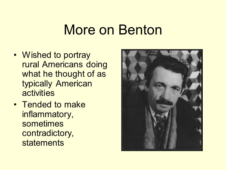 More on Benton Wished to portray rural Americans doing what he thought of as typically American activities Tended to make inflammatory, sometimes contradictory, statements
