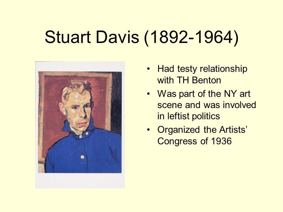 Stuart Davis ( ) Had testy relationship with TH Benton Was part of the NY art scene and was involved in leftist politics Organized the Artists' Congress of 1936