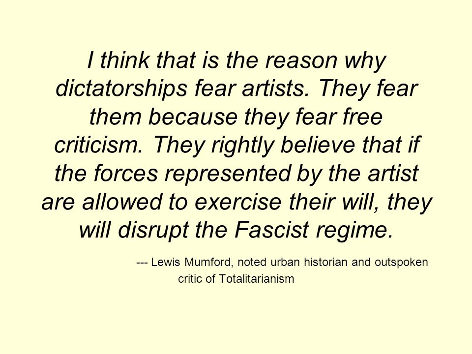 I think that is the reason why dictatorships fear artists.