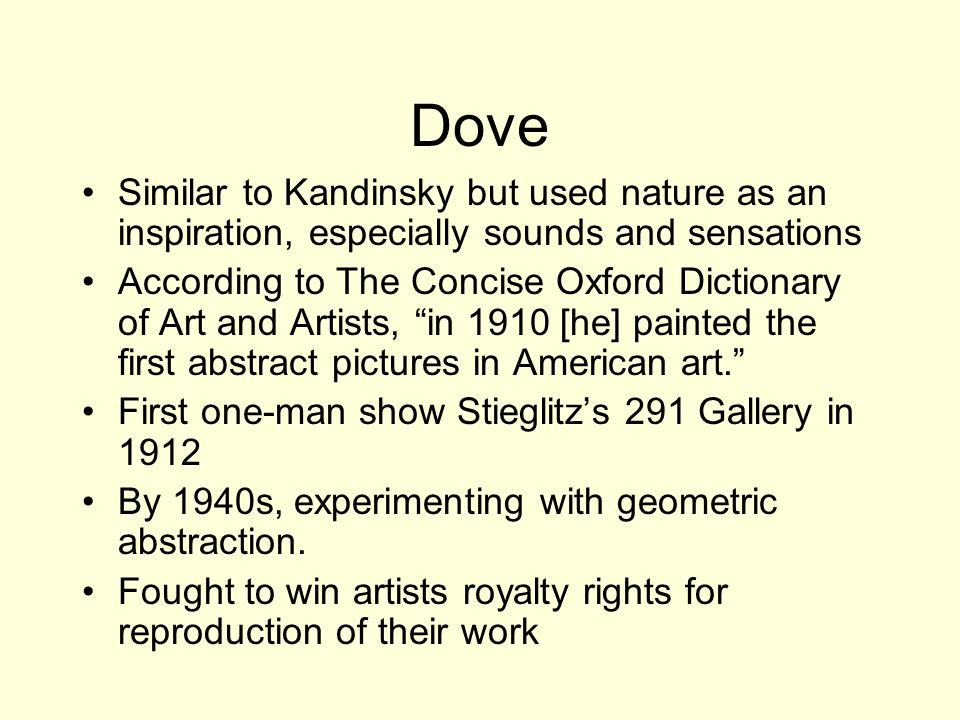 Dove Similar to Kandinsky but used nature as an inspiration, especially sounds and sensations According to The Concise Oxford Dictionary of Art and Artists, in 1910 [he] painted the first abstract pictures in American art. First one-man show Stieglitz's 291 Gallery in 1912 By 1940s, experimenting with geometric abstraction.