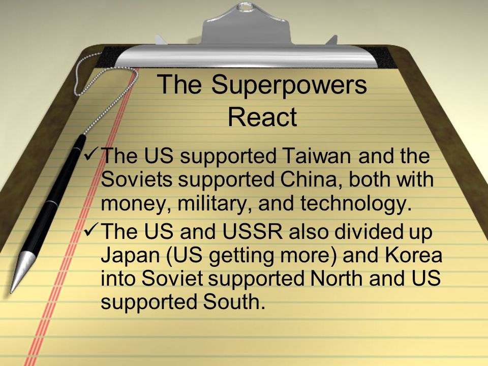 The Superpowers React The US supported Taiwan and the Soviets supported China, both with money, military, and technology. The US and USSR also divided