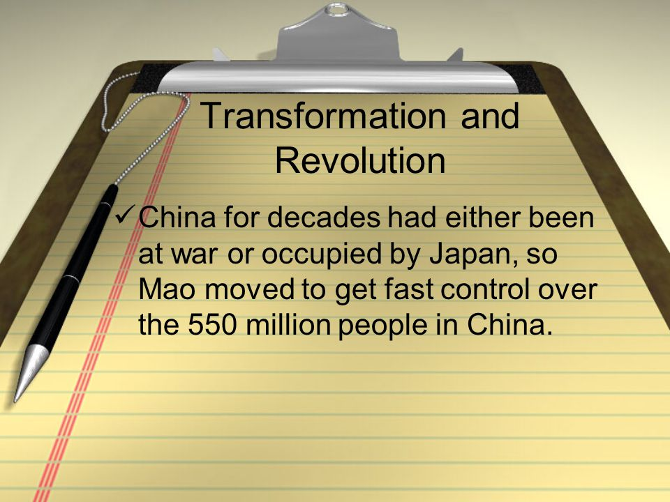 Transformation and Revolution China for decades had either been at war or occupied by Japan, so Mao moved to get fast control over the 550 million peo