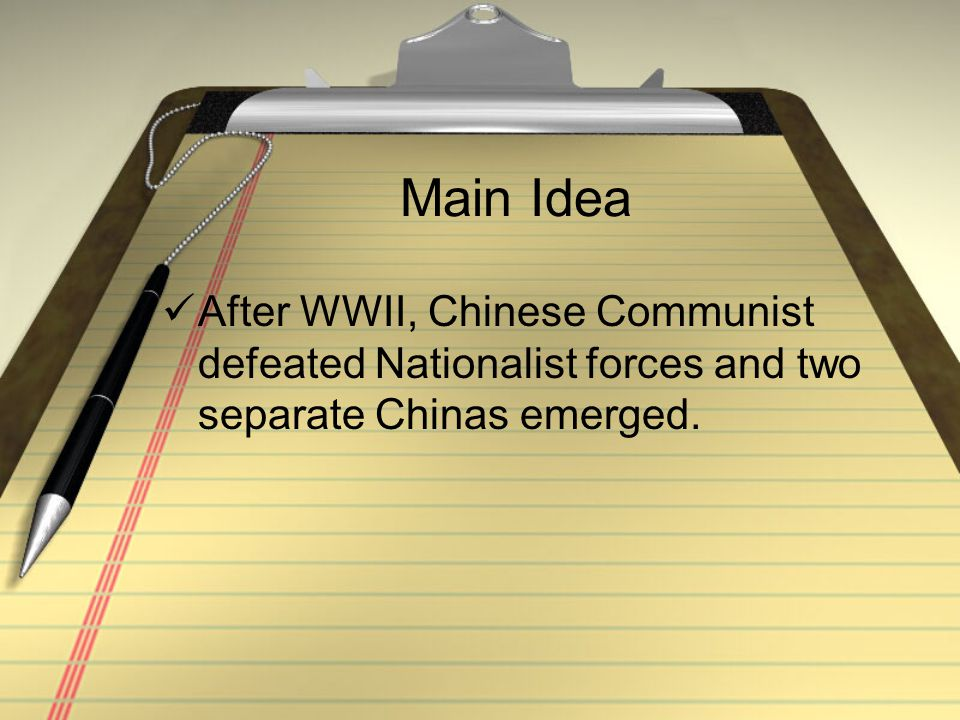 Main Idea After WWII, Chinese Communist defeated Nationalist forces and two separate Chinas emerged.