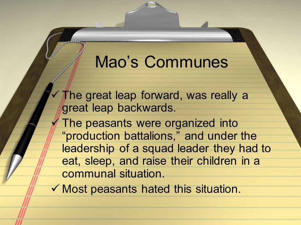 """Mao's Communes The great leap forward, was really a great leap backwards. The peasants were organized into """"production battalions,"""" and under the lead"""