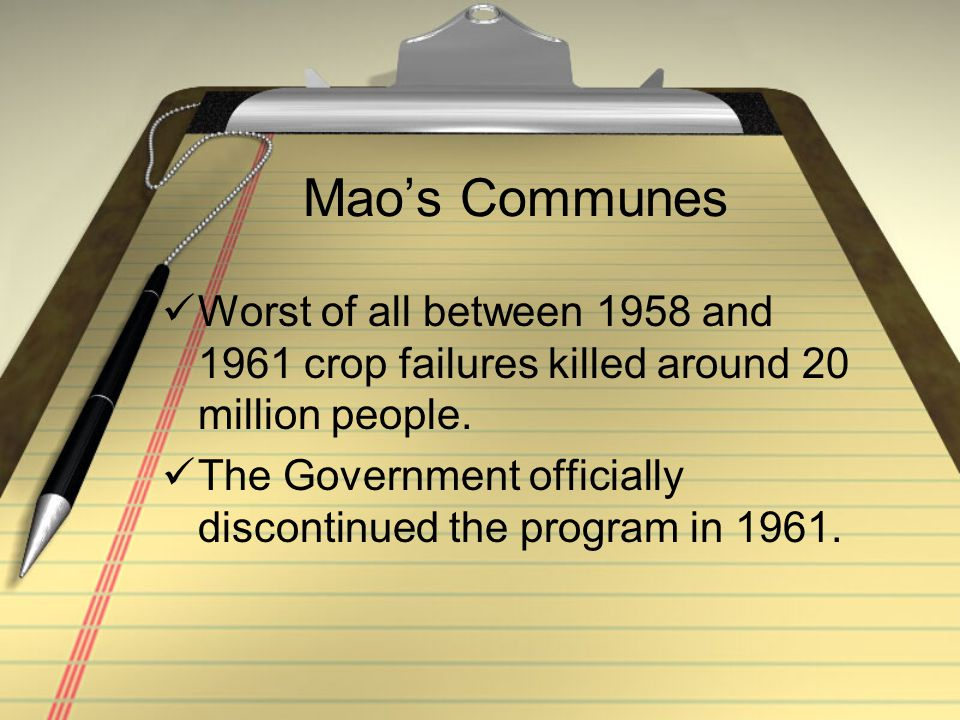 Mao's Communes Worst of all between 1958 and 1961 crop failures killed around 20 million people. The Government officially discontinued the program in
