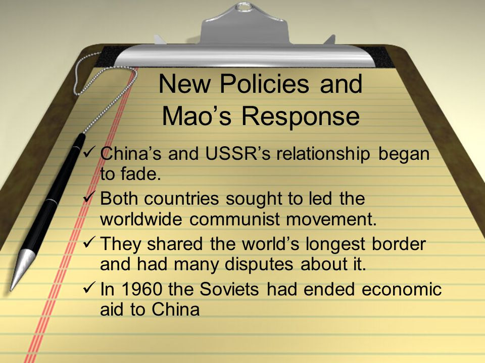 New Policies and Mao's Response China's and USSR's relationship began to fade. Both countries sought to led the worldwide communist movement. They sha