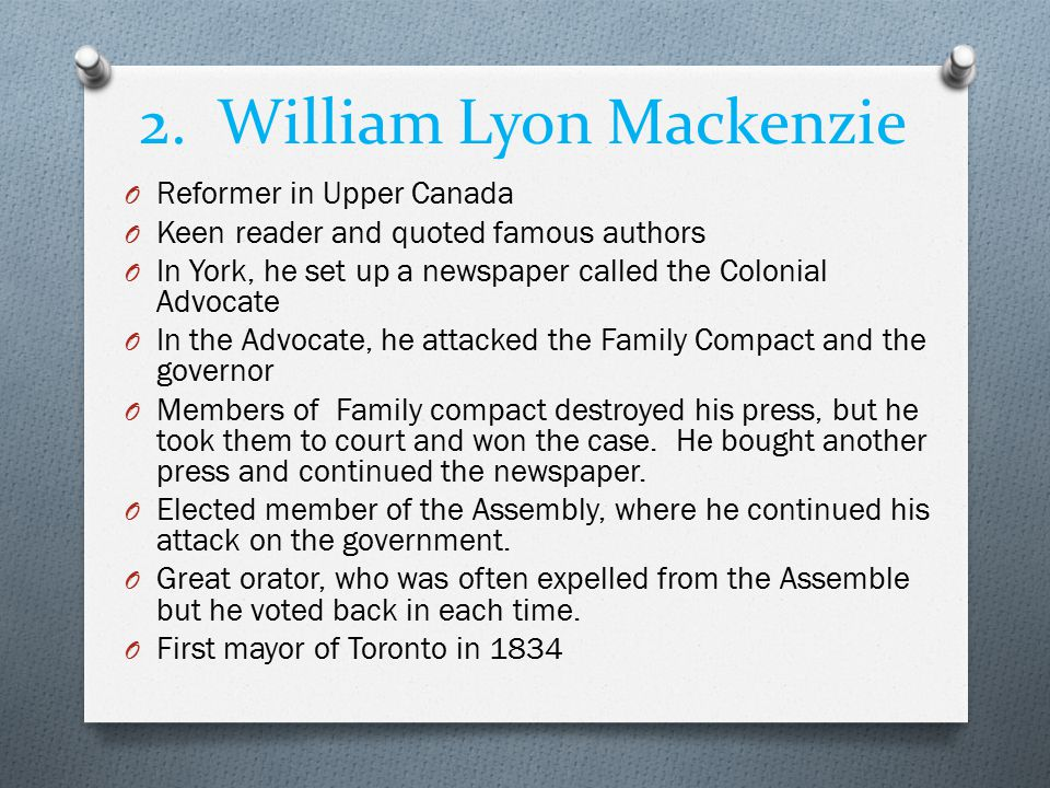 2. William Lyon Mackenzie O Reformer in Upper Canada O Keen reader and quoted famous authors O In York, he set up a newspaper called the Colonial Advo