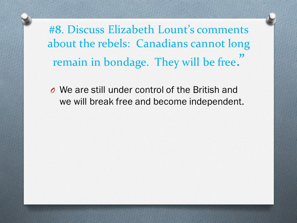 "#8. Discuss Elizabeth Lount's comments about the rebels: Canadians cannot long remain in bondage. They will be free."" O We are still under control of"
