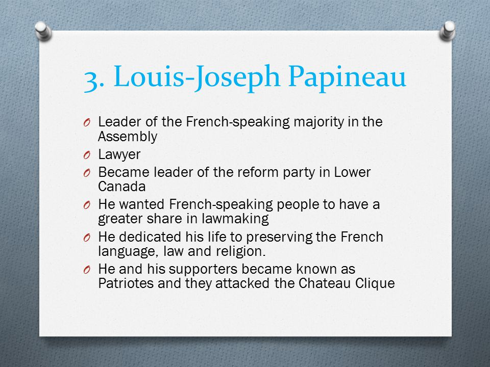 3. Louis-Joseph Papineau O Leader of the French-speaking majority in the Assembly O Lawyer O Became leader of the reform party in Lower Canada O He wa