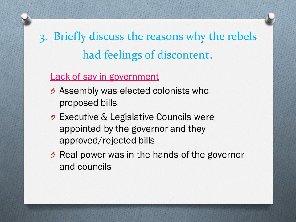 3. Briefly discuss the reasons why the rebels had feelings of discontent. Lack of say in government O Assembly was elected colonists who proposed bill