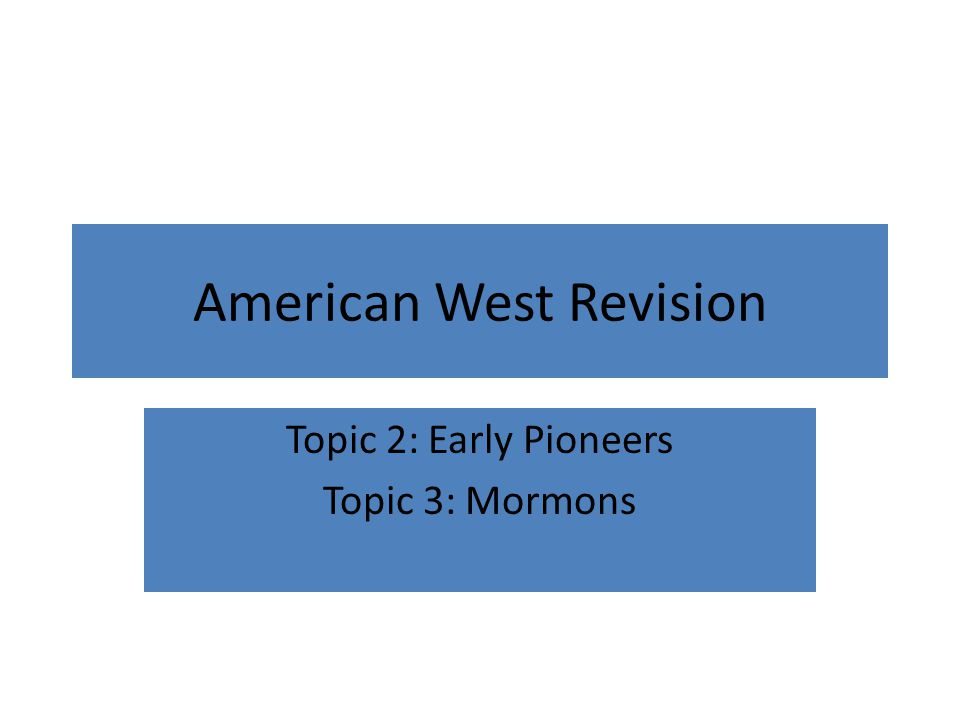 American West Revision Topic 2: Early Pioneers Topic 3: Mormons