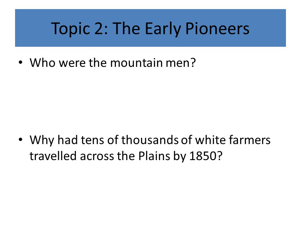 Topic 2: The Early Pioneers Who were the mountain men.