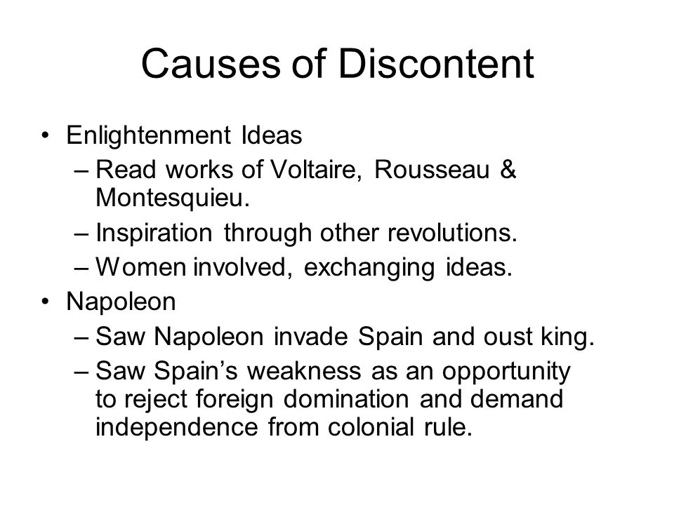 Causes of Discontent Enlightenment Ideas –Read works of Voltaire, Rousseau & Montesquieu. –Inspiration through other revolutions. –Women involved, exc