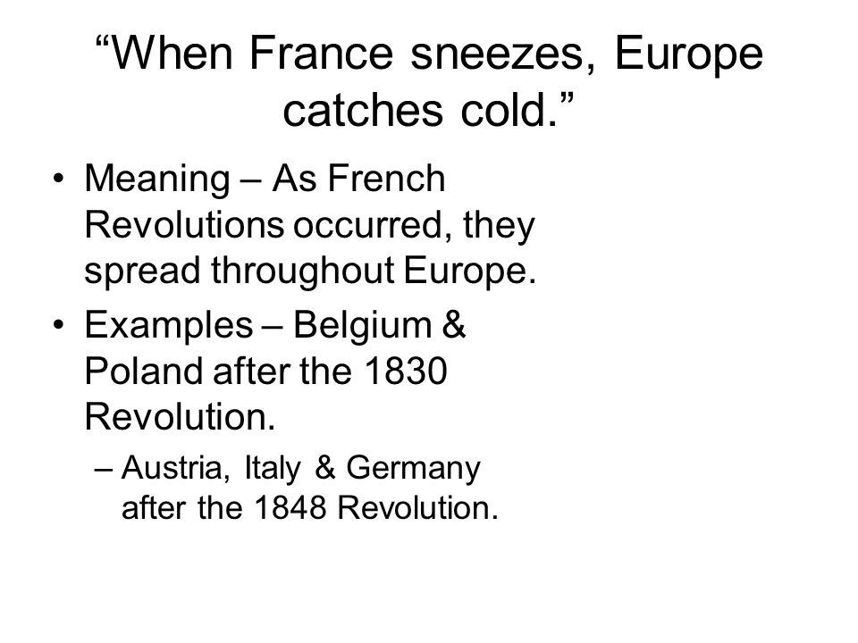 """""""When France sneezes, Europe catches cold."""" Meaning – As French Revolutions occurred, they spread throughout Europe. Examples – Belgium & Poland after"""