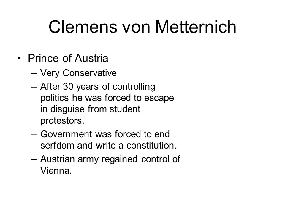 Clemens von Metternich Prince of Austria –Very Conservative –After 30 years of controlling politics he was forced to escape in disguise from student p