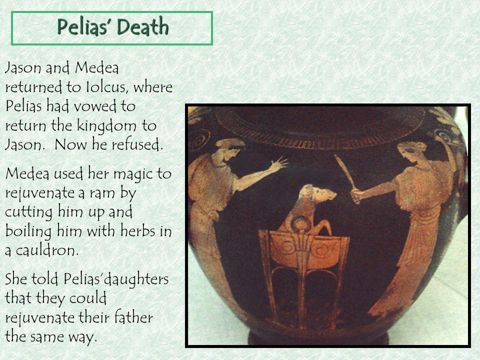 Pelias' Death Jason and Medea returned to Iolcus, where Pelias had vowed to return the kingdom to Jason. Now he refused. Medea used her magic to rejuv